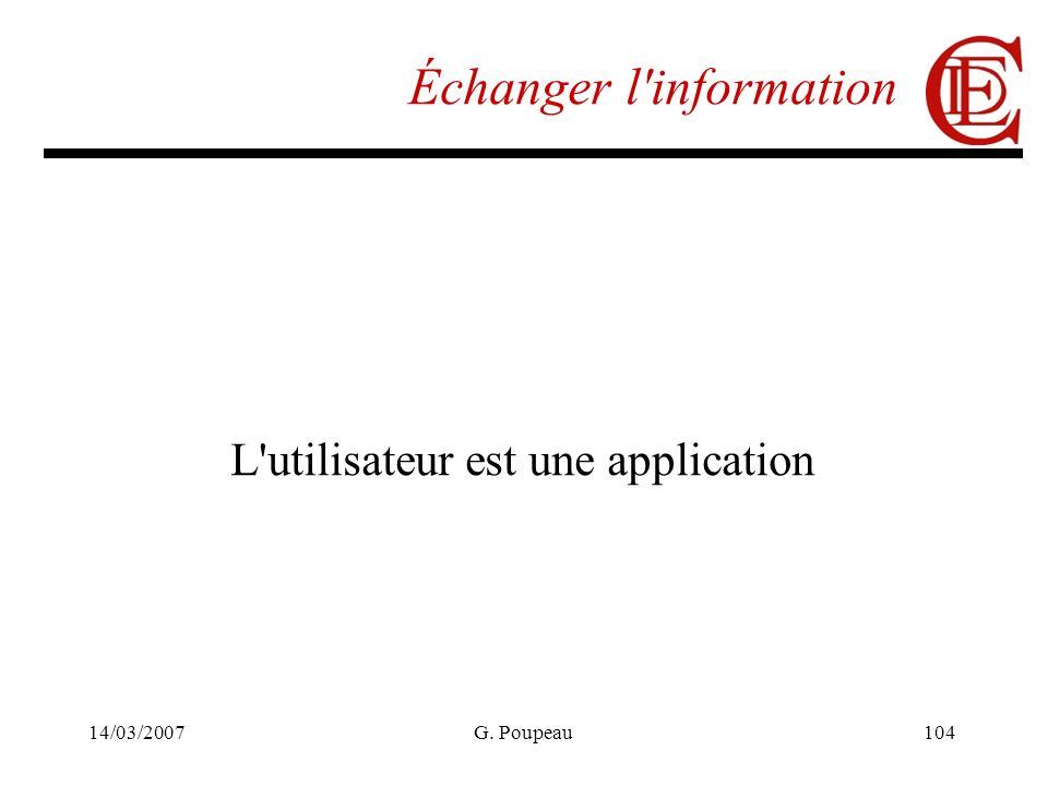 14/03/2007G. Poupeau104 Échanger l information L utilisateur est une application