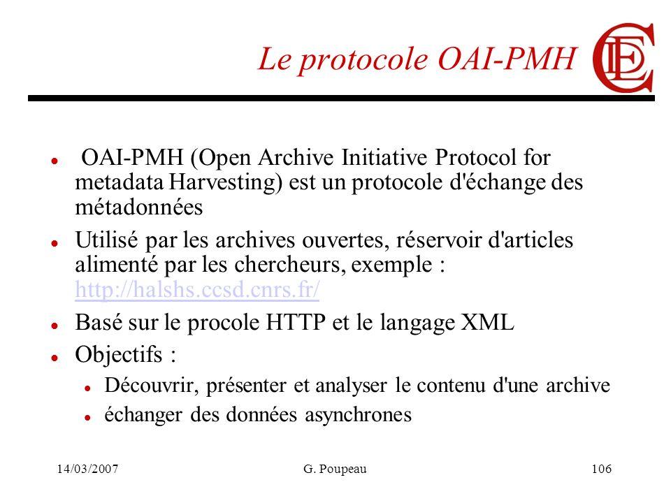 14/03/2007G. Poupeau106 Le protocole OAI-PMH OAI-PMH (Open Archive Initiative Protocol for metadata Harvesting) est un protocole d'échange des métadon