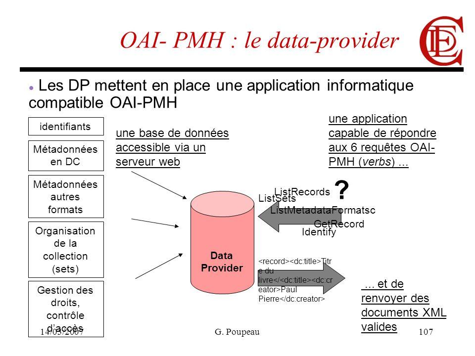 14/03/2007G. Poupeau107 OAI- PMH : le data-provider Data Provider Les DP mettent en place une application informatique compatible OAI-PMH Métadonnées