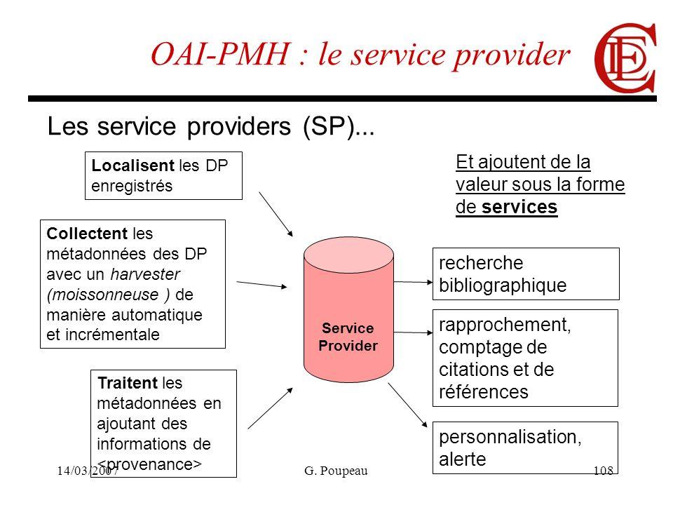 14/03/2007G. Poupeau108 OAI-PMH : le service provider Les service providers (SP)... Service Provider Localisent les DP enregistrés Collectent les méta