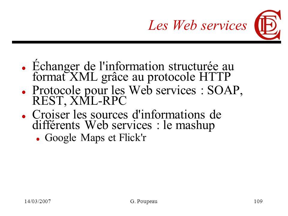 14/03/2007G. Poupeau109 Les Web services Échanger de l'information structurée au format XML grâce au protocole HTTP Protocole pour les Web services :
