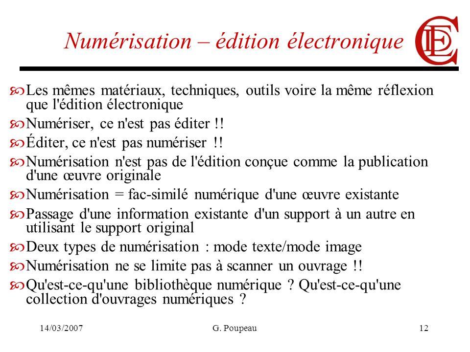 14/03/2007G. Poupeau12 Numérisation – édition électronique Les mêmes matériaux, techniques, outils voire la même réflexion que l'édition électronique
