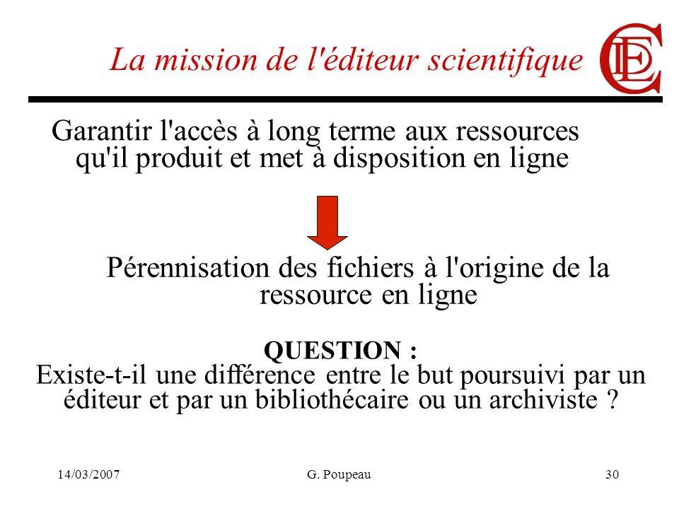 14/03/2007G. Poupeau30 La mission de l'éditeur scientifique Garantir l'accès à long terme aux ressources qu'il produit et met à disposition en ligne P