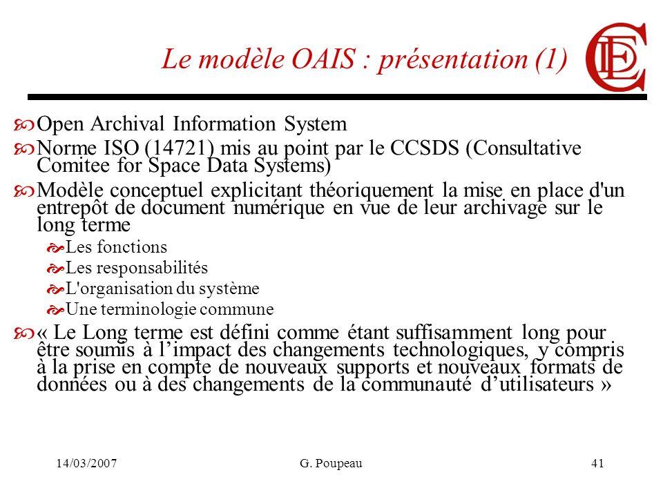 14/03/2007G. Poupeau41 Le modèle OAIS : présentation (1) Open Archival Information System Norme ISO (14721) mis au point par le CCSDS (Consultative Co