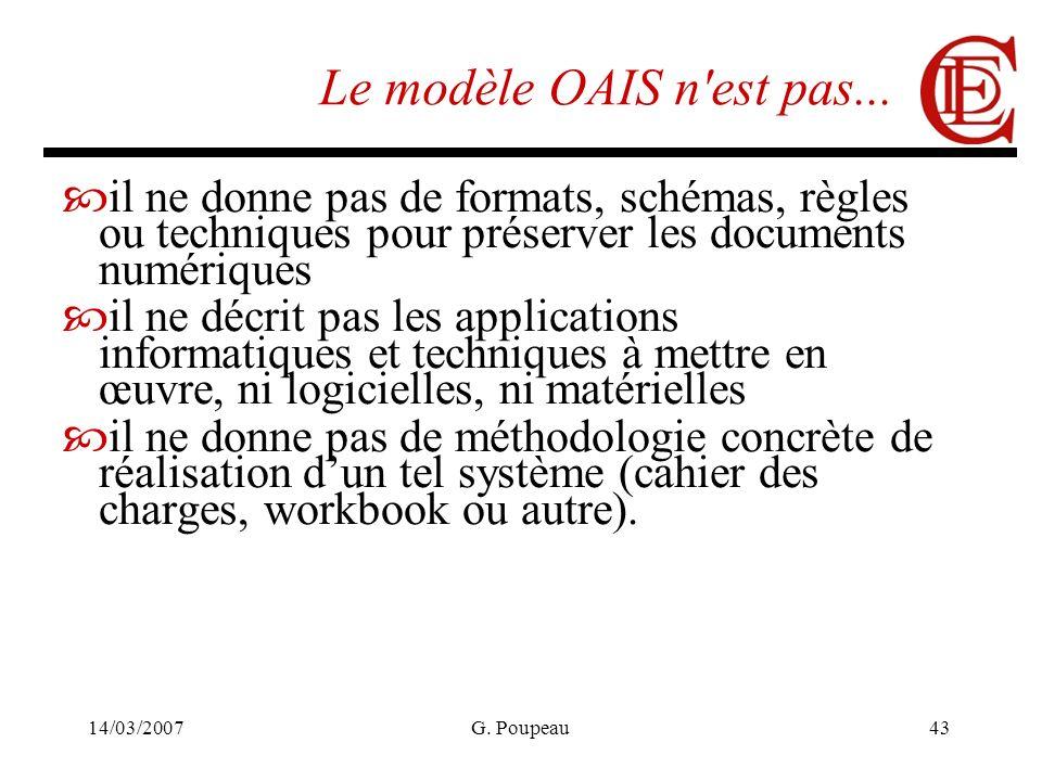 14/03/2007G. Poupeau43 Le modèle OAIS n'est pas... il ne donne pas de formats, schémas, règles ou techniques pour préserver les documents numériques i