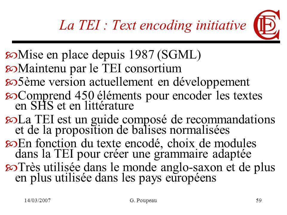 14/03/2007G. Poupeau59 La TEI : Text encoding initiative Mise en place depuis 1987 (SGML) Maintenu par le TEI consortium 5ème version actuellement en