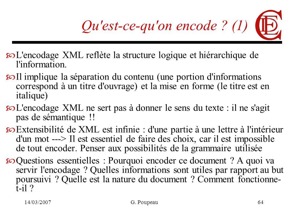 14/03/2007G. Poupeau64 Qu'est-ce-qu'on encode ? (1) L'encodage XML reflète la structure logique et hiérarchique de l'information. Il implique la sépar