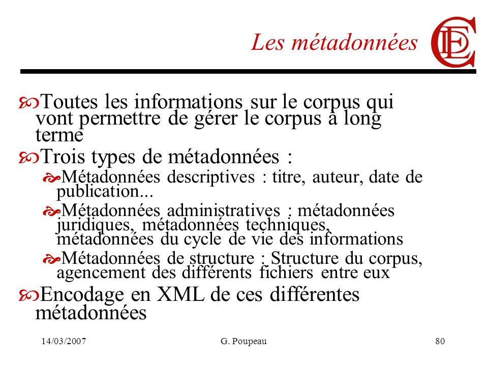 14/03/2007G. Poupeau80 Les métadonnées Toutes les informations sur le corpus qui vont permettre de gérer le corpus à long terme Trois types de métadon