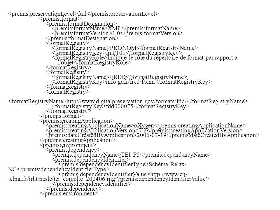 full XML 1.0 PRONOM fmt/101 Indique le rôle du répertoire de format par rapport à l objet FRED info:gdfr/fred/f/xml http://www.digitalpreservation.gov/formats/fdd/ fdd000075 oXygen 7.2 2006-07-19 TEI P5 Schéma Relax- NG http://www.cn- telma.fr/irht/nesle/tei_complte_200406.rng