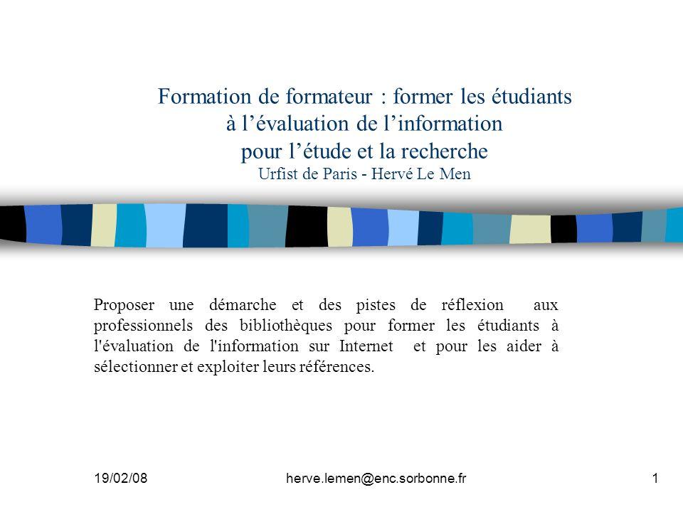 19/02/08herve.lemen@enc.sorbonne.fr1 Formation de formateur : former les étudiants à lévaluation de linformation pour létude et la recherche Urfist de