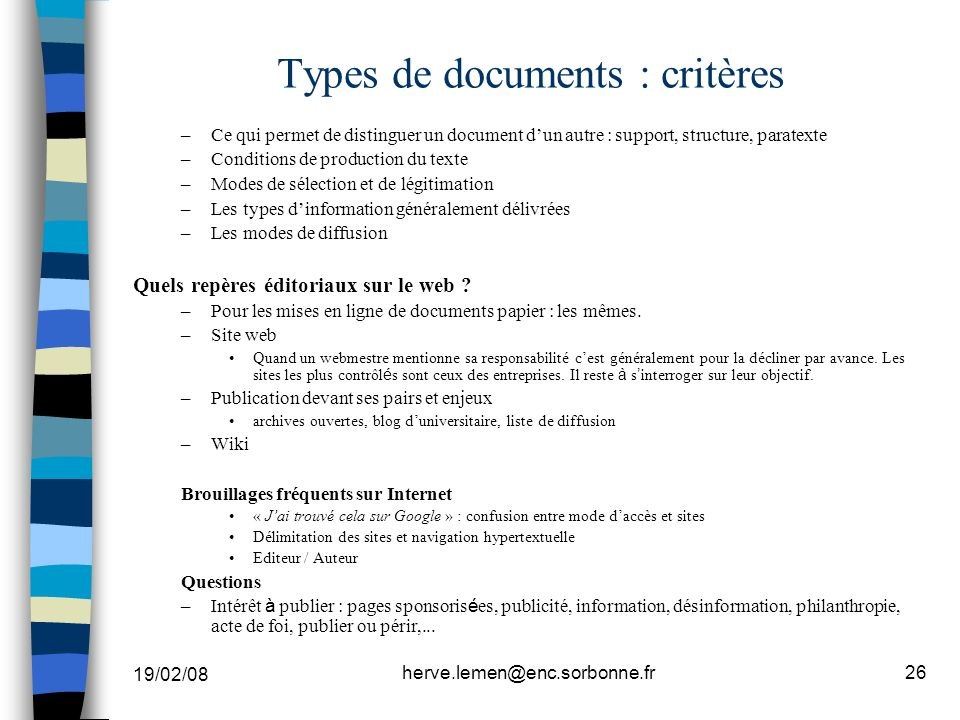 19/02/08 herve.lemen@enc.sorbonne.fr26 Types de documents : critères –Ce qui permet de distinguer un document dun autre : support, structure, paratexte –Conditions de production du texte –Modes de sélection et de légitimation –Les types dinformation généralement délivrées –Les modes de diffusion Quels repères éditoriaux sur le web .