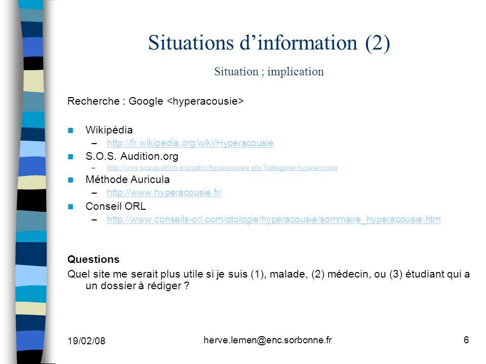 19/02/08 herve.lemen@enc.sorbonne.fr6 Situations dinformation (2) Situation ; implication Recherche : Google Wikipédia –http://fr.wikipedia.org/wiki/Hyperacousiehttp://fr.wikipedia.org/wiki/Hyperacousie S.O.S.