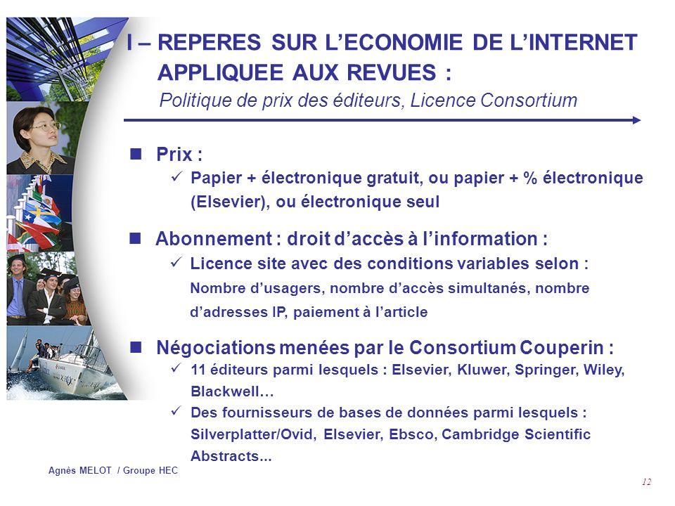 Agnès MELOT / Groupe HEC 11 Marché anglo-saxon Concentration, fusions-acquisitions pour faire face aux lourds investissements liés à lutilisation des NTIC Multiplication des partenaires de diffusion (agences dabonnements, « agrégateurs »…) Mise en place de portails offrant toute une gamme de prestations en fonction des cibles visées Titres en exclusivité, « embargos » Consortia (Couperin en France : 139 membres) « Open Access Publishing », libre accès à lIST http://www.inist.fr/openaccess/ I – REPERES SUR LECONOMIE DE LINTERNET APPLIQUEE AUX REVUES : Tendances du marché et stratégies des éditeurs….