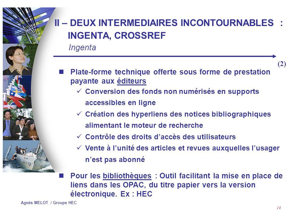 Agnès MELOT / Groupe HEC 13 Historique 1998 : Société privée dorigine publique, née à Bath pour gérer le Bath Information Data Service (BIDS) 2000 : Acquisition dUNCOVER (fourniture de documents) 2001 : Acquisition de CATCHWORD 2003 : Equipe de 160 personnes à travers le monde II – DEUX INTERMEDIAIRES INCONTOURNABLES : INGENTA, CROSSREF Ingenta (1)