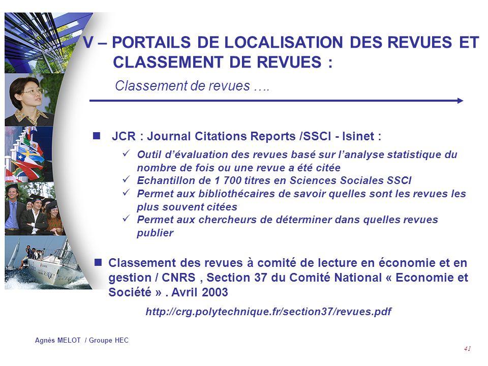 Agnès MELOT / Groupe HEC 40 Solutions : Serials Solutions : http://www.serialssolutions.comhttp://www.serialssolutions.com Journal Web Cite : http://www.journalwebcite.comhttp://www.journalwebcite.com TDNET : http://www.tdnet.comhttp://www.tdnet.com EBSCO : http://atoz.ebsco.comhttp://atoz.ebsco.com Swets Blackwell : http://www.swetsblackwell.comhttp://www.swetsblackwell.com APE : Accès aux Périodiques Electroniques (Abes,Archimed,Michel Roland pour Couperin) ELIN : Electronic Library Information Navigator http://pluto.lub.lu.se/about V – PORTAILS DE LOCALISATION DES REVUES ET CLASSEMENT DE REVUES : Portails de localisation de revues ….