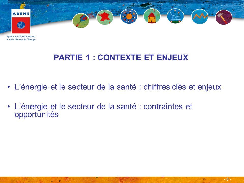 - 3 - PARTIE 1 : CONTEXTE ET ENJEUX Lénergie et le secteur de la santé : chiffres clés et enjeux Lénergie et le secteur de la santé : contraintes et opportunités
