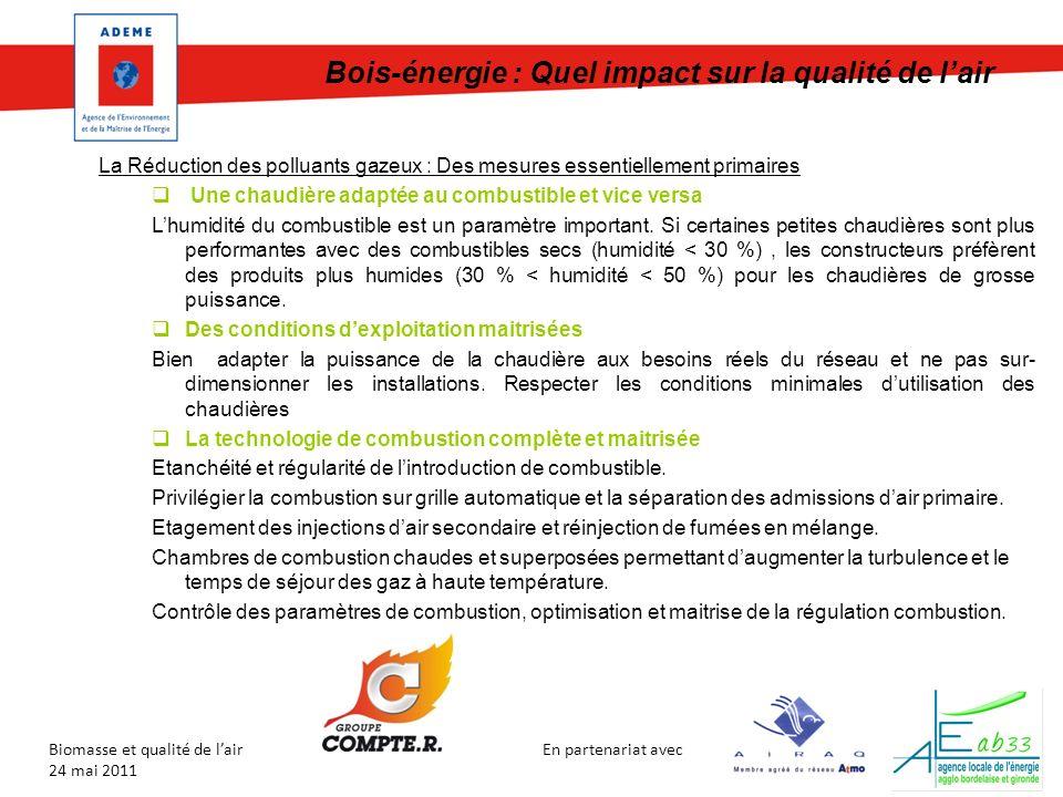 En partenariat avec Biomasse et qualité de lair 24 mai 2011 La Réduction des polluants gazeux : Des mesures essentiellement primaires Une chaudière adaptée au combustible et vice versa Lhumidité du combustible est un paramètre important.