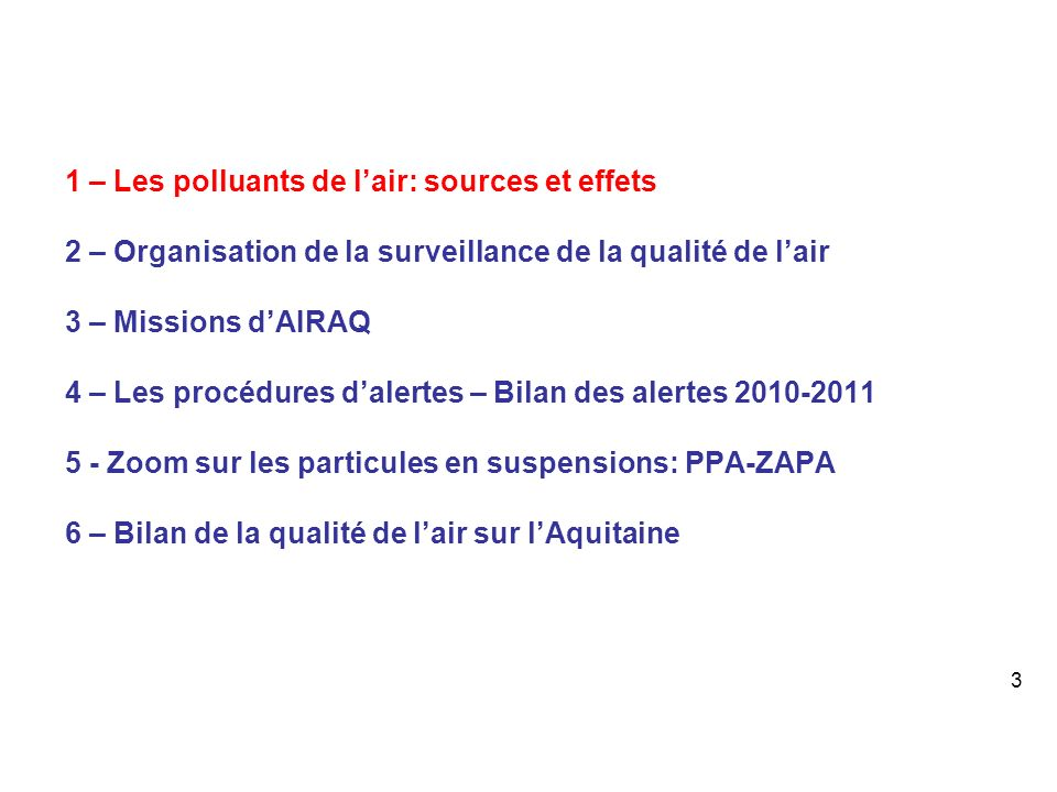 1 – Les polluants de lair: sources et effets 2 – Organisation de la surveillance de la qualité de lair 3 – Missions dAIRAQ 4 – Les procédures dalertes – Bilan des alertes 2010-2011 5 - Zoom sur les particules en suspensions: PPA-ZAPA 6 – Bilan de la qualité de lair sur lAquitaine 3