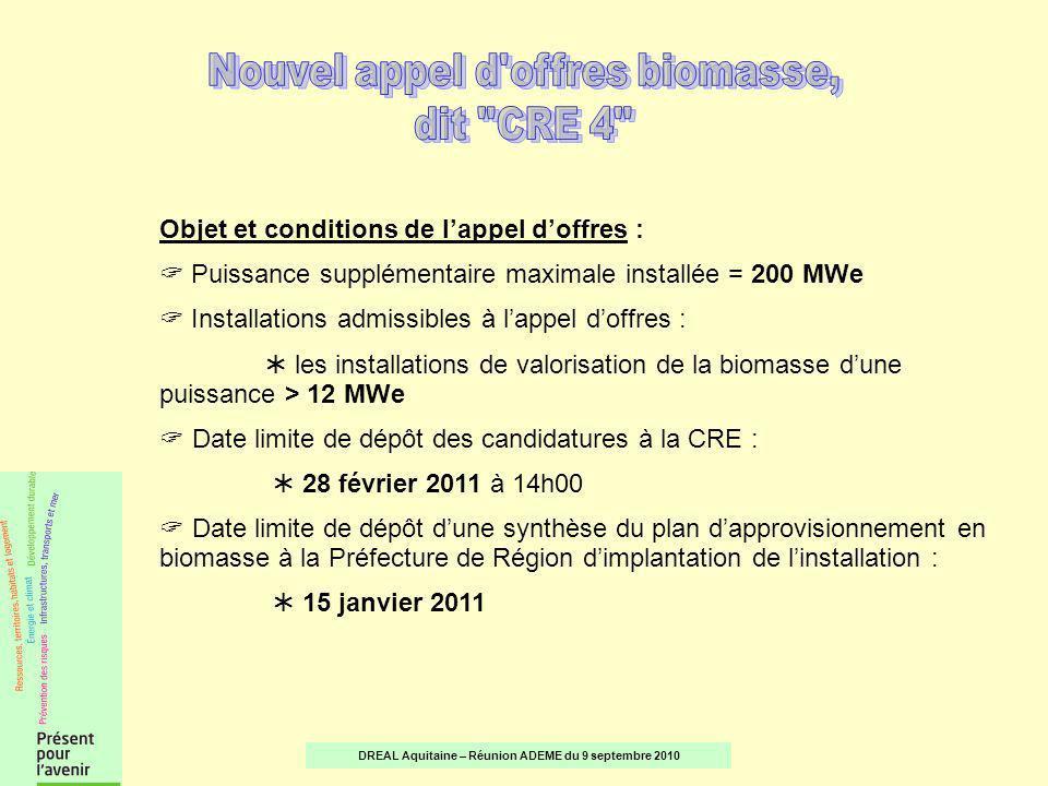 Objet et conditions de lappel doffres : Puissance supplémentaire maximale installée = 200 MWe Installations admissibles à lappel doffres : les installations de valorisation de la biomasse dune puissance > 12 MWe Date limite de dépôt des candidatures à la CRE : 28 février 2011 à 14h00 Date limite de dépôt dune synthèse du plan dapprovisionnement en biomasse à la Préfecture de Région dimplantation de linstallation : 15 janvier 2011 DREAL Aquitaine – Réunion ADEME du 9 septembre 2010
