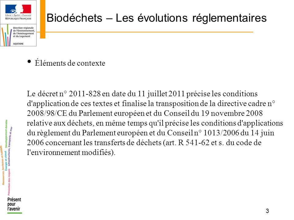3 Biodéchets – Les évolutions réglementaires Éléments de contexte Le décret n° 2011-828 en date du 11 juillet 2011 précise les conditions d'applicatio