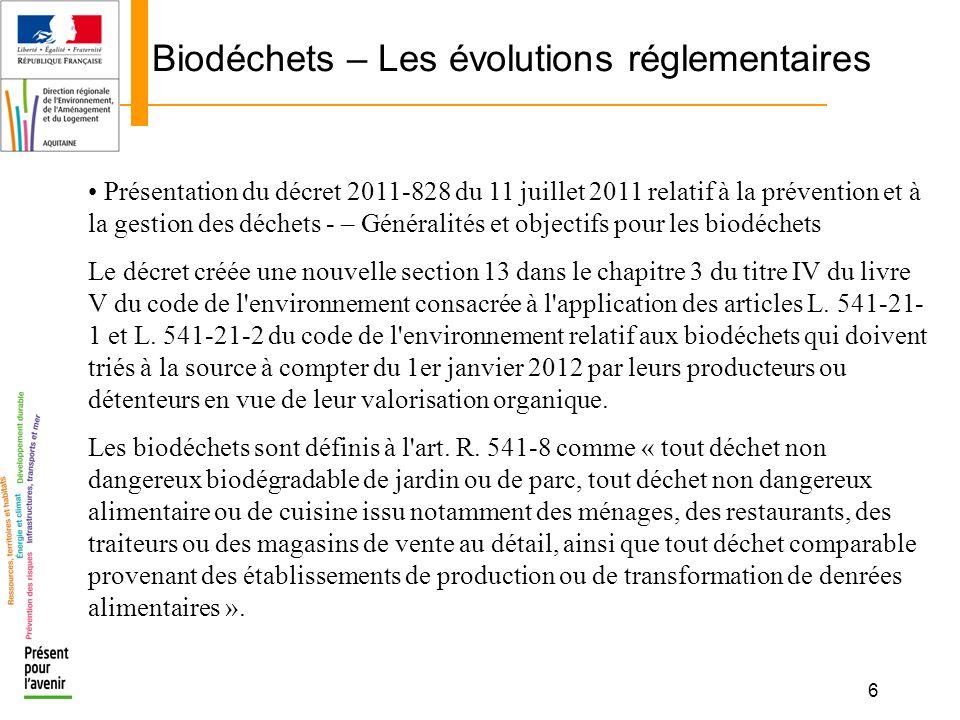6 Biodéchets – Les évolutions réglementaires Présentation du décret 2011-828 du 11 juillet 2011 relatif à la prévention et à la gestion des déchets -
