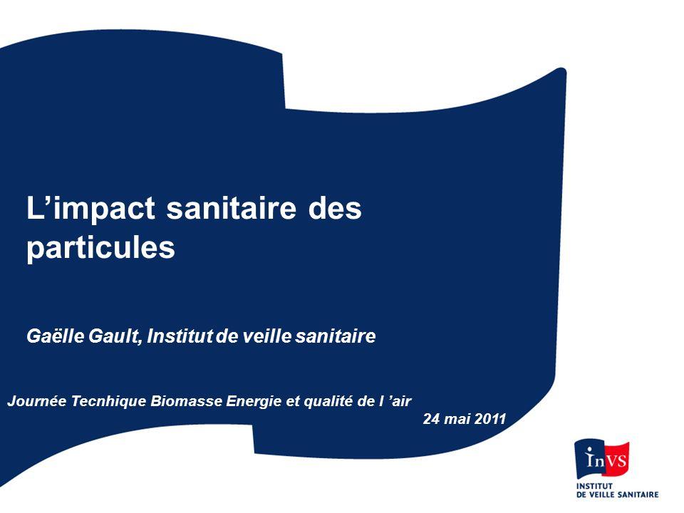 Limpact sanitaire des particules Gaëlle Gault, Institut de veille sanitaire Journée Tecnhique Biomasse Energie et qualité de l air 24 mai 2011