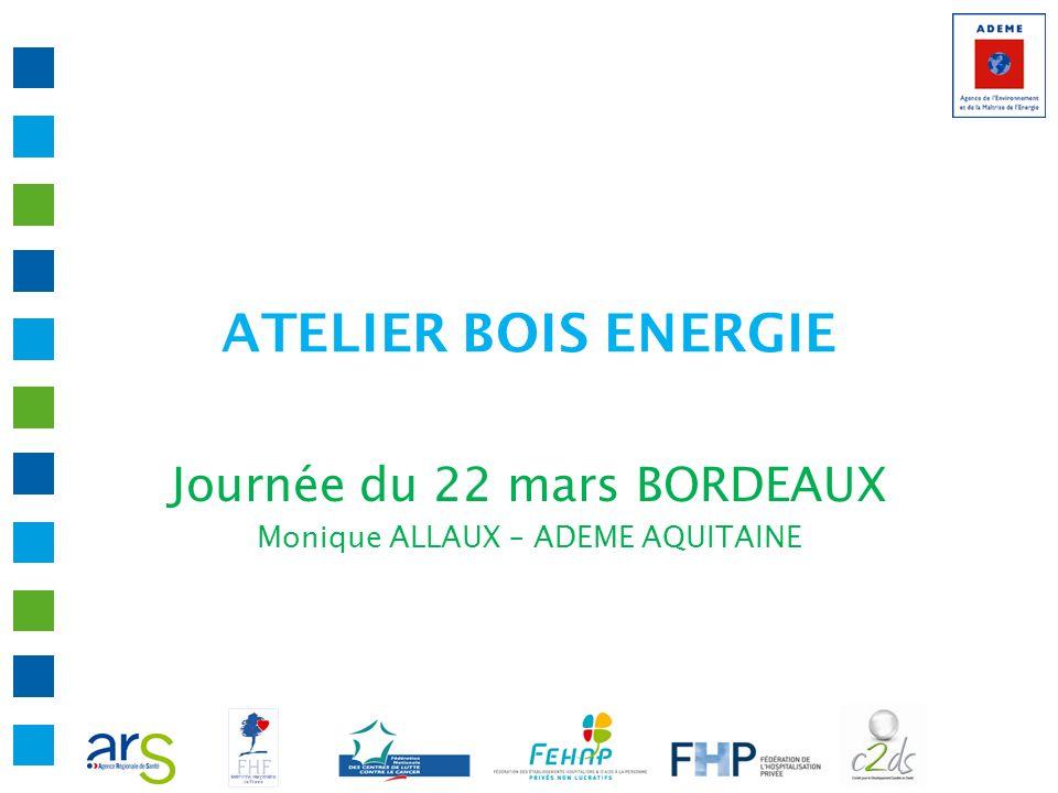 ATELIER BOIS ENERGIE Journée du 22 mars BORDEAUX Monique ALLAUX – ADEME AQUITAINE