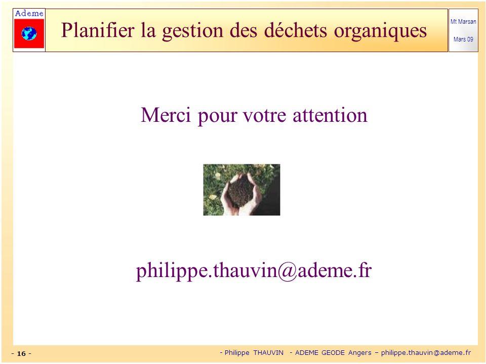 Mt Marsan Mars 09 - 16 - - Philippe THAUVIN - ADEME GEODE Angers – philippe.thauvin@ademe.fr Planifier la gestion des déchets organiques Merci pour vo
