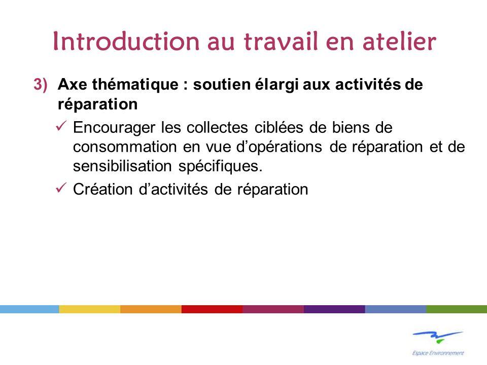 Introduction au travail en atelier 3)Axe thématique : soutien élargi aux activités de réparation Encourager les collectes ciblées de biens de consommation en vue dopérations de réparation et de sensibilisation spécifiques.