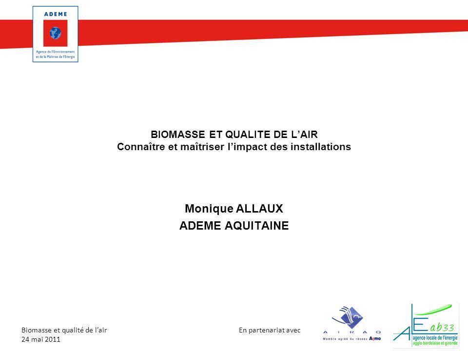 En partenariat avec Biomasse et qualité de lair 24 mai 2011 BIOMASSE ET QUALITE DE LAIR Connaître et maîtriser limpact des installations Monique ALLAUX ADEME AQUITAINE