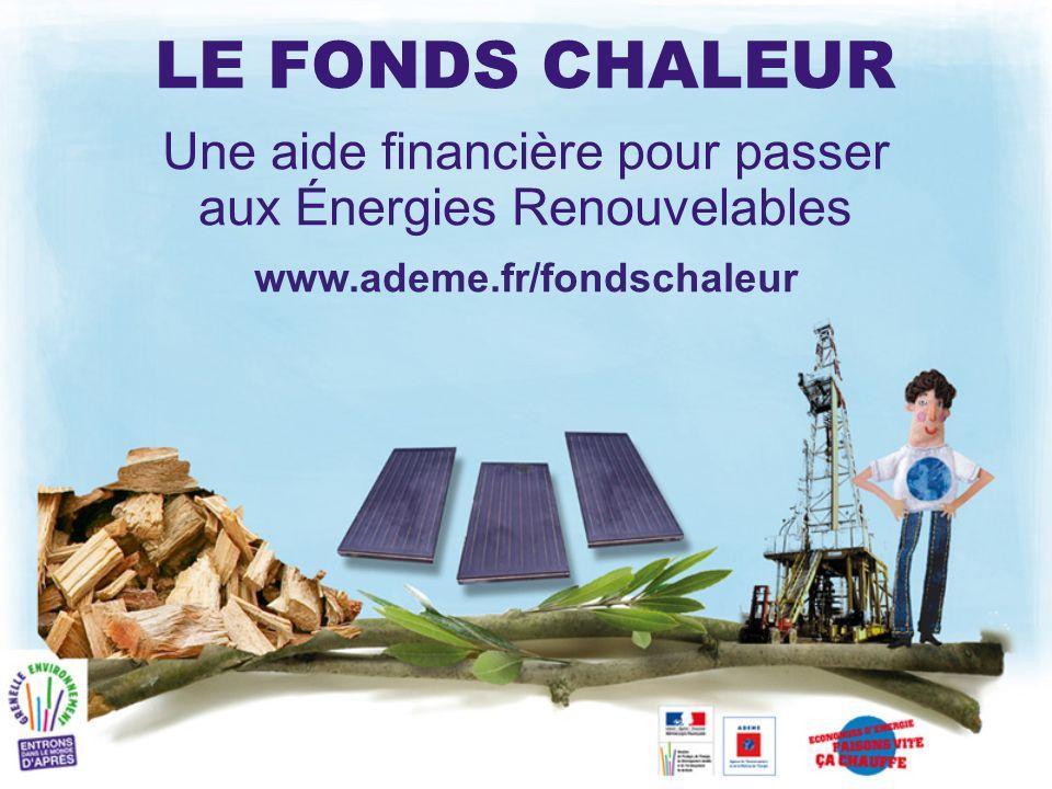 LE FONDS CHALEUR Une aide financière pour passer aux Énergies Renouvelables www.ademe.fr/fondschaleur