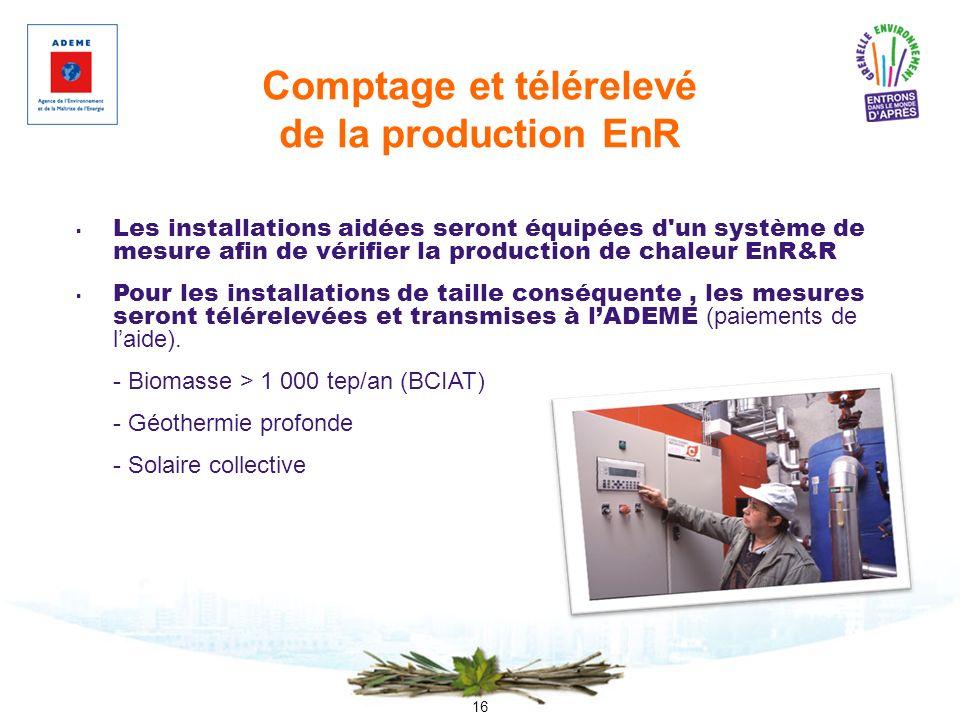 16 Comptage et télérelevé de la production EnR Les installations aidées seront équipées d'un système de mesure afin de vérifier la production de chale