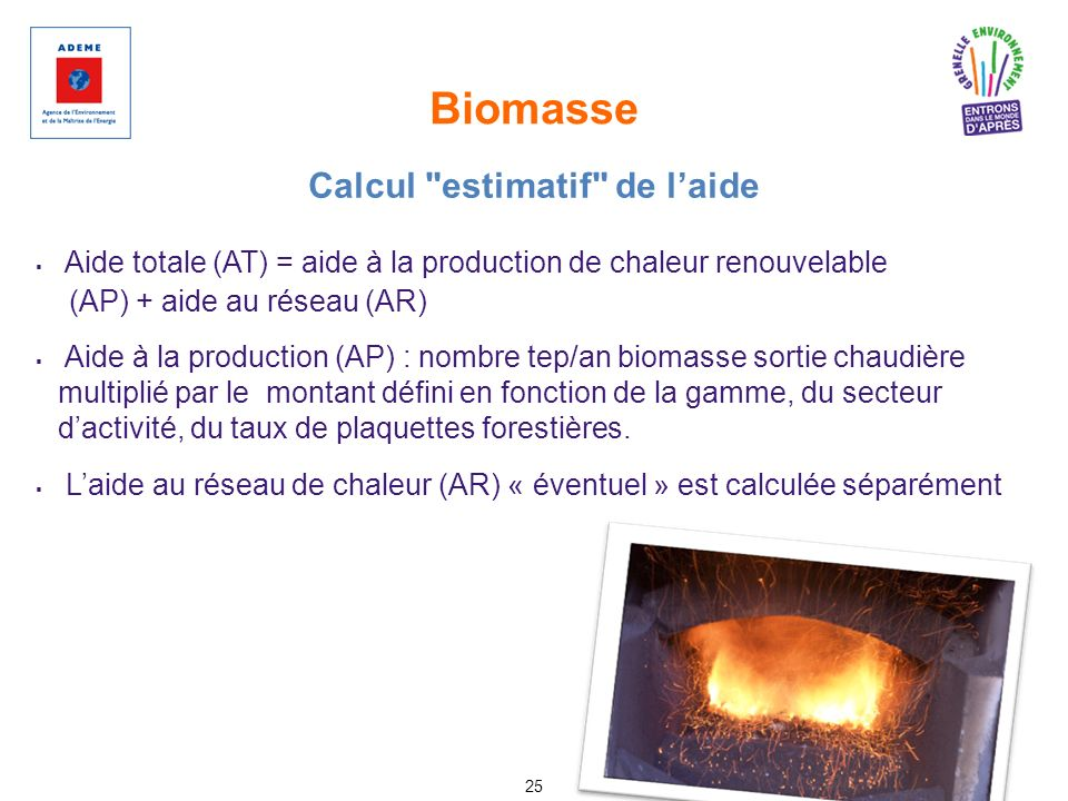 Biomasse 25 Aide totale (AT) = aide à la production de chaleur renouvelable (AP) + aide au réseau (AR) Aide à la production (AP) : nombre tep/an bioma