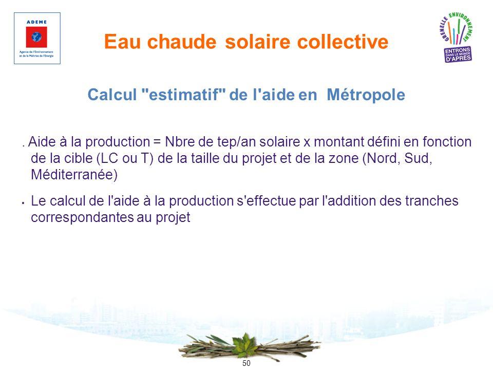 50 Eau chaude solaire collective. Aide à la production = Nbre de tep/an solaire x montant défini en fonction de la cible (LC ou T) de la taille du pro
