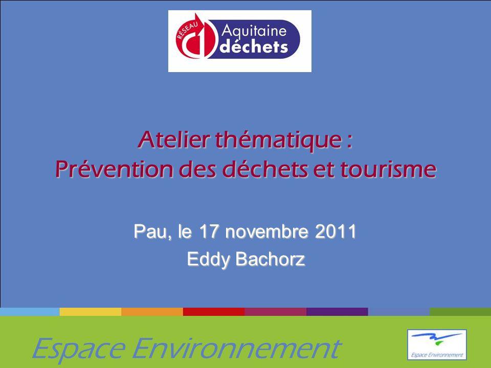 Espace Environnement Atelier thématique : Prévention des déchets et tourisme Pau, le 17 novembre 2011 Eddy Bachorz