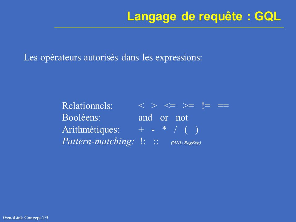 Langage de requête : GQL Les opérateurs autorisés dans les expressions: Relationnels: = != == Booléens: and or not Arithmétiques: + - * / ( ) Pattern-matching: !: :: (GNU RegExp) GenoLink:Concept:2/3