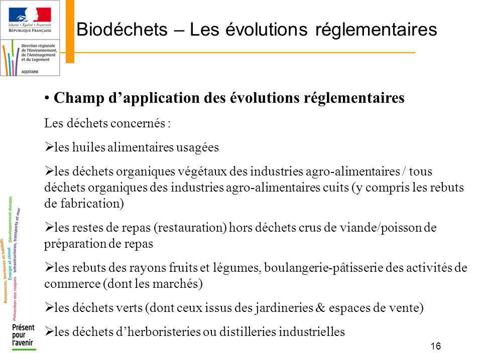 16 Biodéchets – Les évolutions réglementaires Champ dapplication des évolutions réglementaires Les déchets concernés : les huiles alimentaires usagées