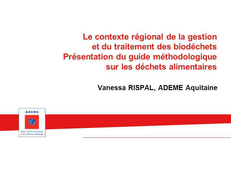 Vanessa RISPAL, ADEME Aquitaine Le contexte régional de la gestion et du traitement des biodéchets Présentation du guide méthodologique sur les déchet
