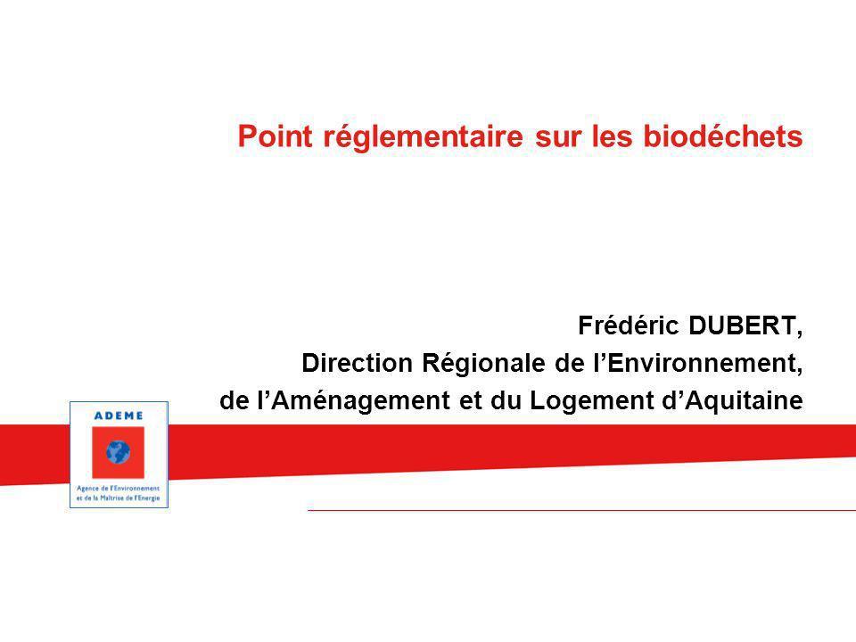 Frédéric DUBERT, Direction Régionale de lEnvironnement, de lAménagement et du Logement dAquitaine Point réglementaire sur les biodéchets