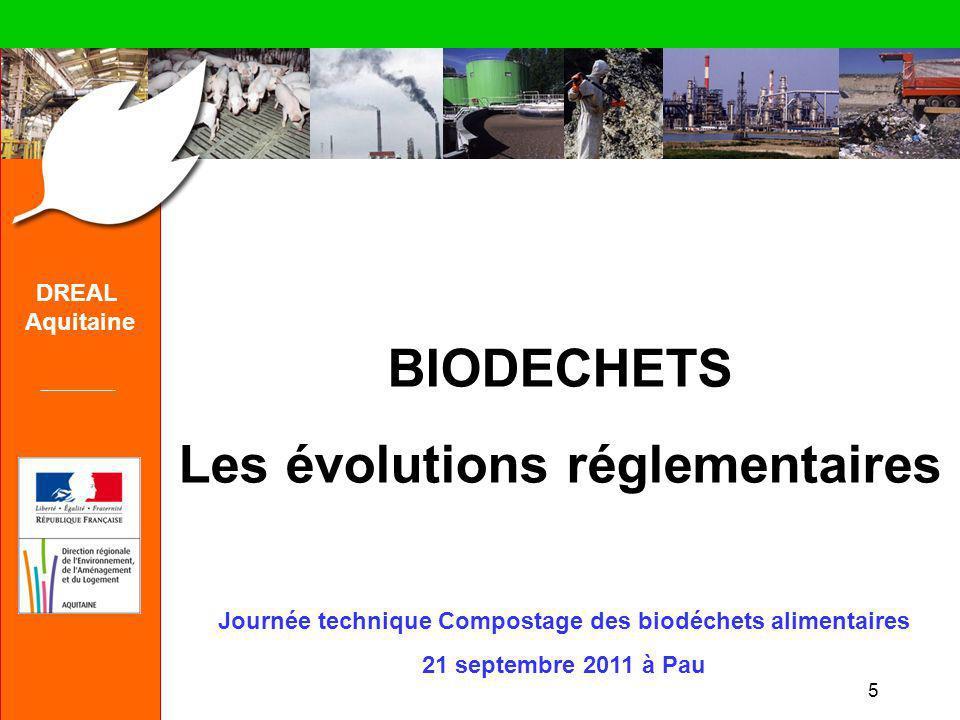 5 DREAL Aquitaine BIODECHETS Les évolutions réglementaires Journée technique Compostage des biodéchets alimentaires 21 septembre 2011 à Pau
