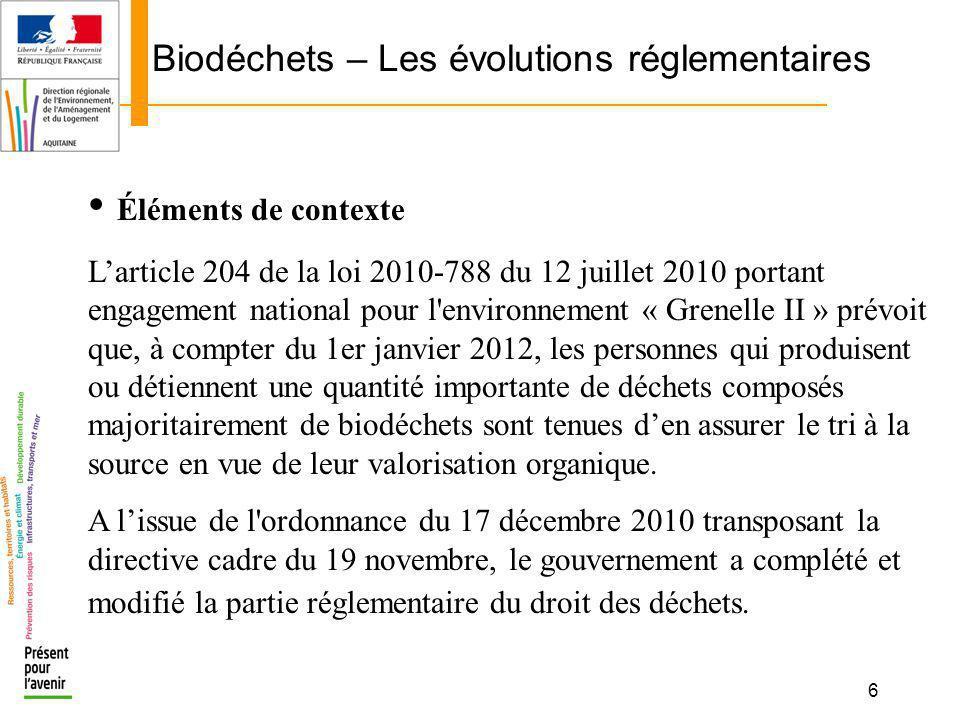 6 Biodéchets – Les évolutions réglementaires Éléments de contexte Larticle 204 de la loi 2010-788 du 12 juillet 2010 portant engagement national pour