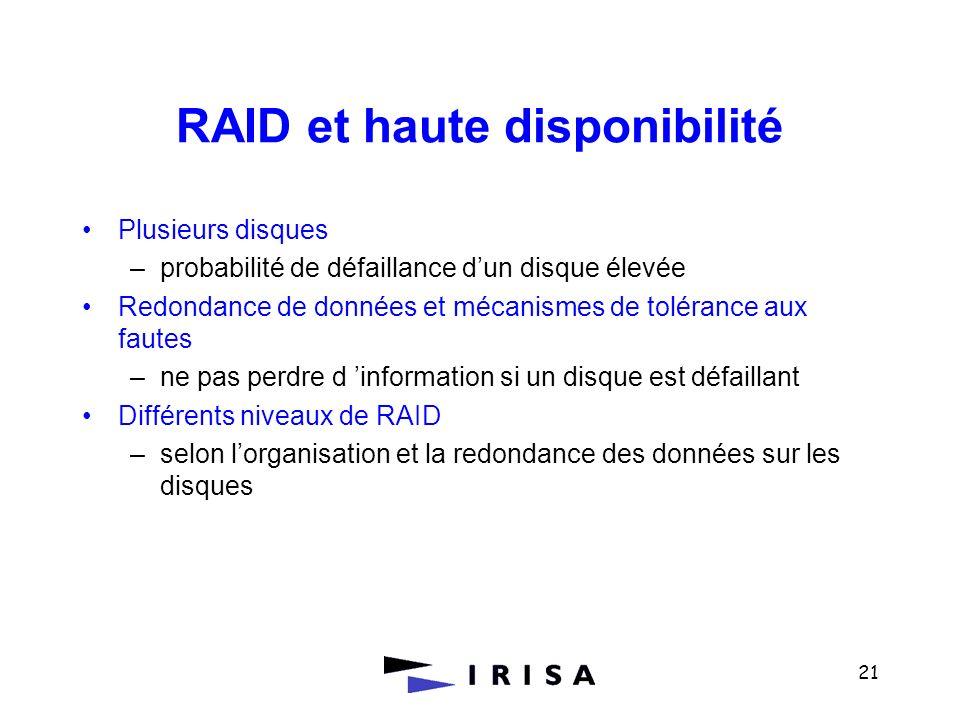 21 RAID et haute disponibilité Plusieurs disques –probabilité de défaillance dun disque élevée Redondance de données et mécanismes de tolérance aux fa