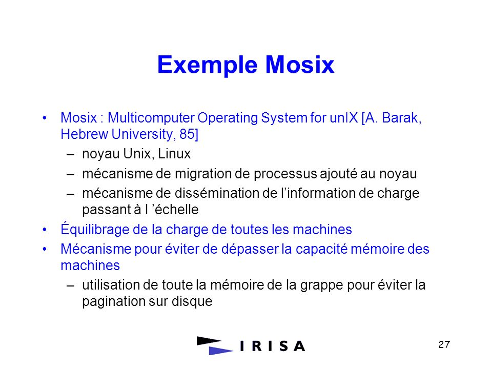 27 Exemple Mosix Mosix : Multicomputer Operating System for unIX [A. Barak, Hebrew University, 85] –noyau Unix, Linux –mécanisme de migration de proce