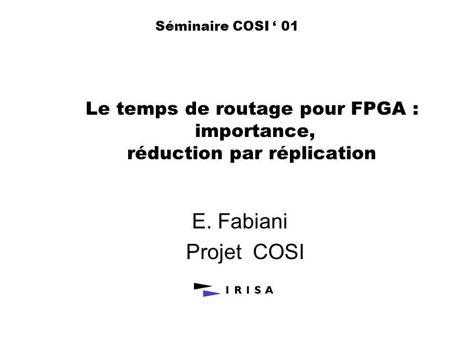 Le temps de routage pour FPGA : importance, réduction par réplication E. Fabiani Projet COSI Séminaire COSI 01