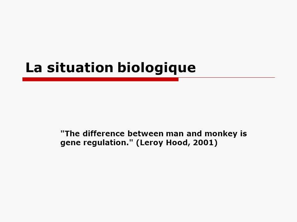 La situation biologique The difference between man and monkey is gene regulation. (Leroy Hood, 2001)