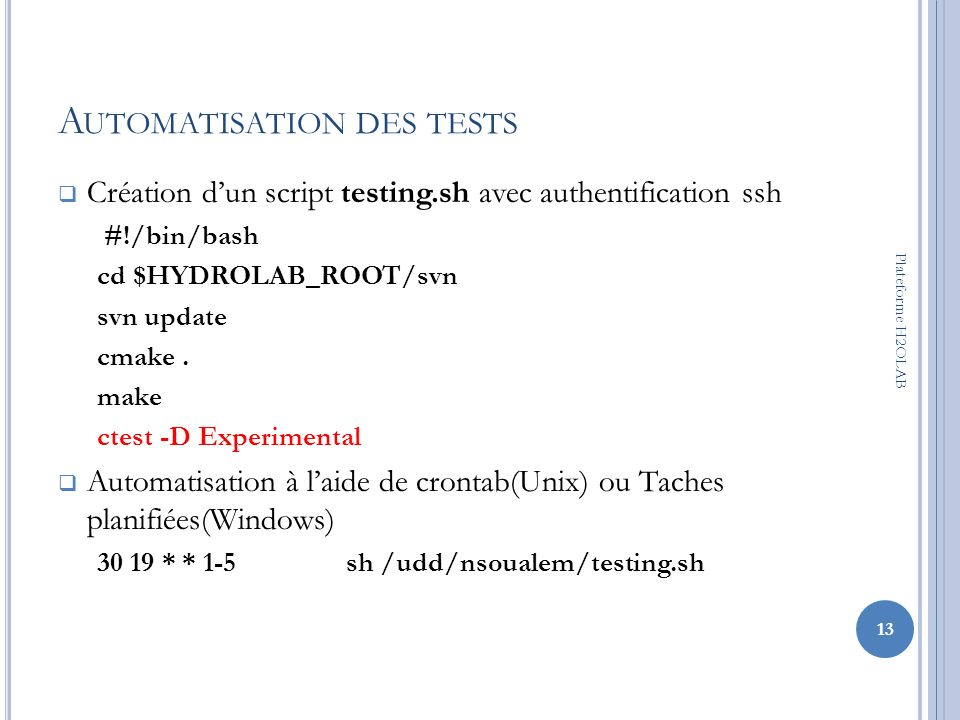 A UTOMATISATION DES TESTS Création dun script testing.sh avec authentification ssh #!/bin/bash cd $HYDROLAB_ROOT/svn svn update cmake. make ctest -D E