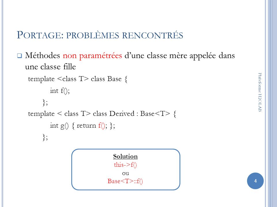 P ORTAGE : PROBLÈMES RENCONTRÉS Méthodes non paramétrées dune classe mère appelée dans une classe fille template class Base { int f(); }; template cla