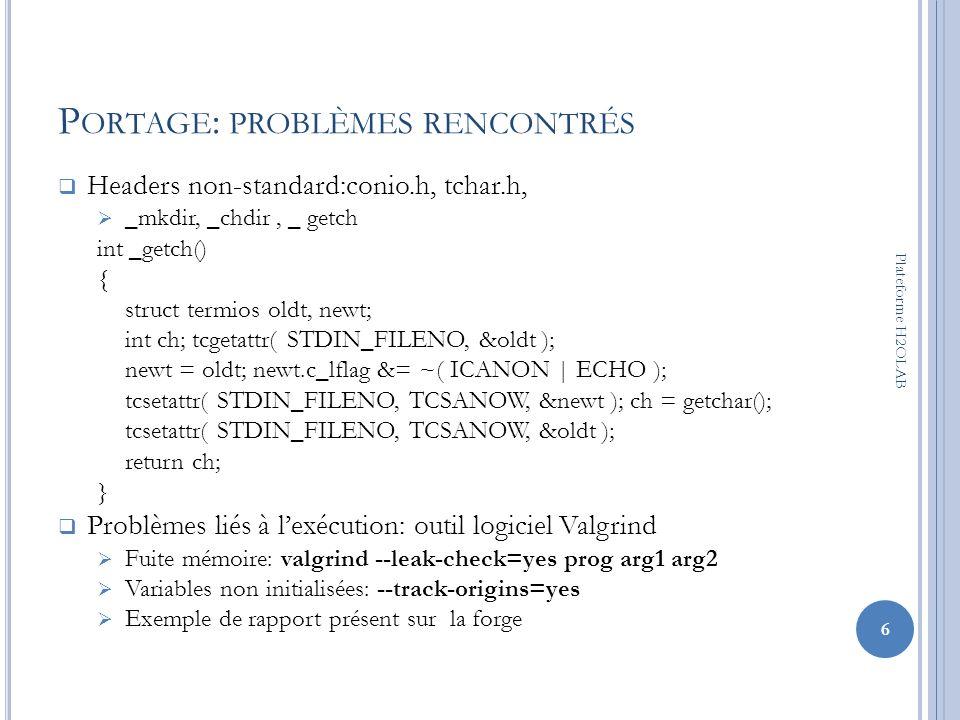 P ORTAGE : PROBLÈMES RENCONTRÉS Headers non-standard:conio.h, tchar.h, _mkdir, _chdir, _ getch int _getch() { struct termios oldt, newt; int ch; tcget