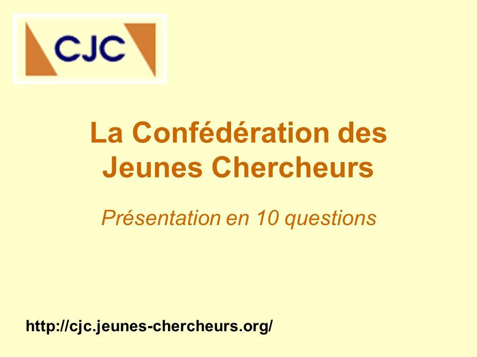 La Confédération des Jeunes Chercheurs Présentation en 10 questions http://cjc.jeunes-chercheurs.org/