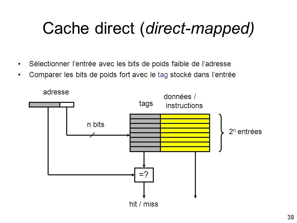 38 Cache direct (direct-mapped) tags données / instructions adresse 2 n entrées n bits Sélectionner lentrée avec les bits de poids faible de ladresse